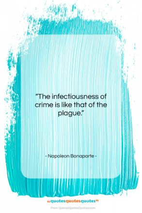 """Napoleon Bonaparte quote: """"The infectiousness of crime is like that…""""- at QuotesQuotesQuotes.com"""
