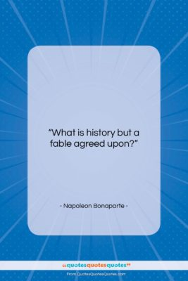 "Napoleon Bonaparte quote: ""What is history but a fable agreed…""- at QuotesQuotesQuotes.com"