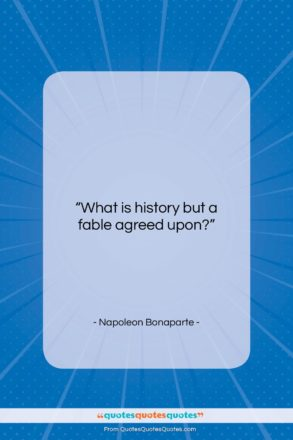 """Napoleon Bonaparte quote: """"What is history but a fable agreed…""""- at QuotesQuotesQuotes.com"""
