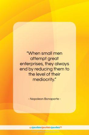 "Napoleon Bonaparte quote: ""When small men attempt great enterprises, they…""- at QuotesQuotesQuotes.com"
