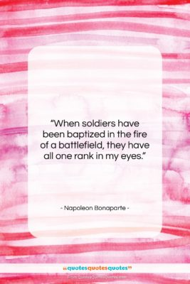 """Napoleon Bonaparte quote: """"When soldiers have been baptized in the…""""- at QuotesQuotesQuotes.com"""