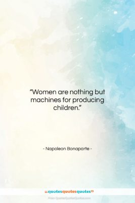 """Napoleon Bonaparte quote: """"Women are nothing but machines for producing…""""- at QuotesQuotesQuotes.com"""