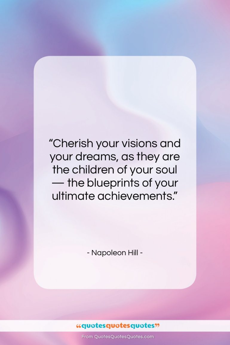 """Napoleon Hill quote: """"Cherish your visions and your dreams as…""""- at QuotesQuotesQuotes.com"""