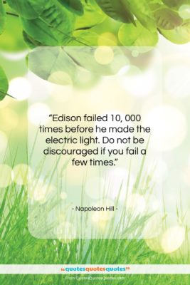 """Napoleon Hill quote: """"Edison failed 10, 000 times before he…""""- at QuotesQuotesQuotes.com"""