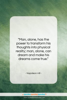 """Napoleon Hill quote: """"Man, alone, has the power to transform…""""- at QuotesQuotesQuotes.com"""