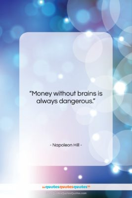"""Napoleon Hill quote: """"Money without brains is always dangerous….""""- at QuotesQuotesQuotes.com"""