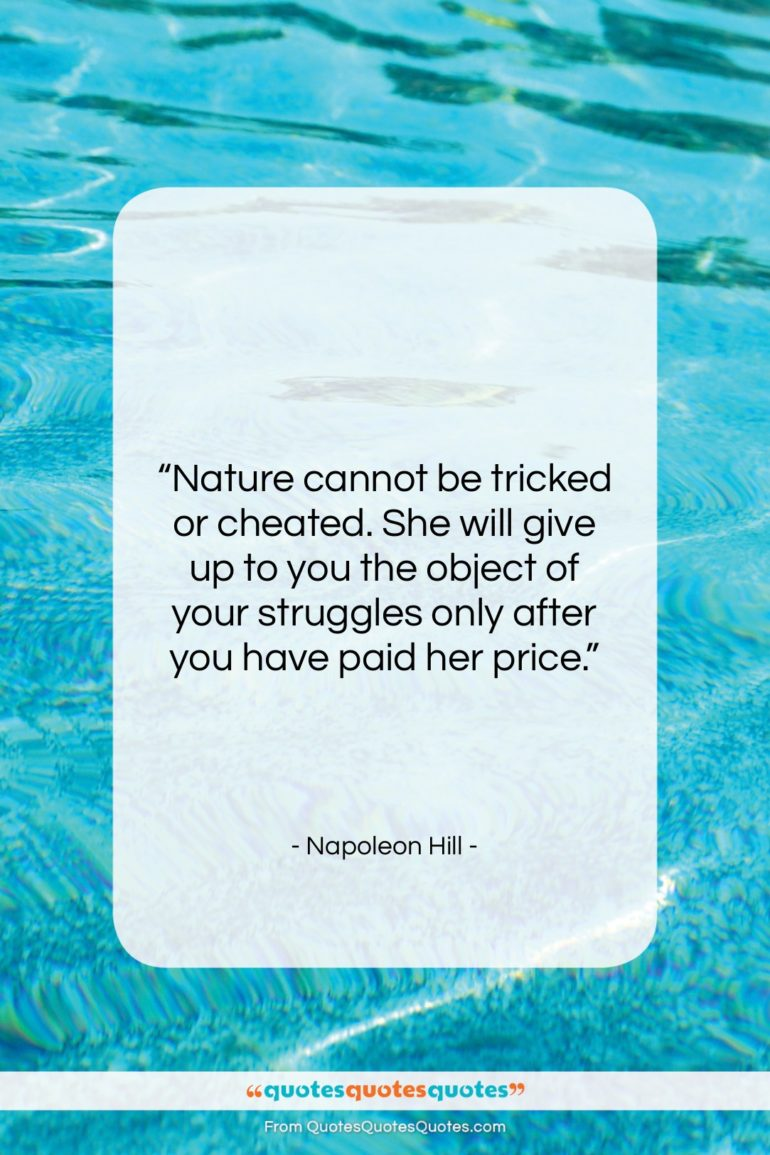 """Napoleon Hill quote: """"Nature cannot be tricked or cheated. She…""""- at QuotesQuotesQuotes.com"""