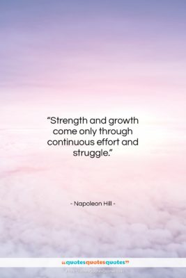 """Napoleon Hill quote: """"Strength and growth come only through continuous…""""- at QuotesQuotesQuotes.com"""