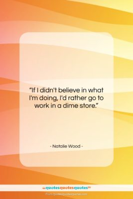 """Natalie Wood quote: """"If I didn't believe in what I'm…""""- at QuotesQuotesQuotes.com"""