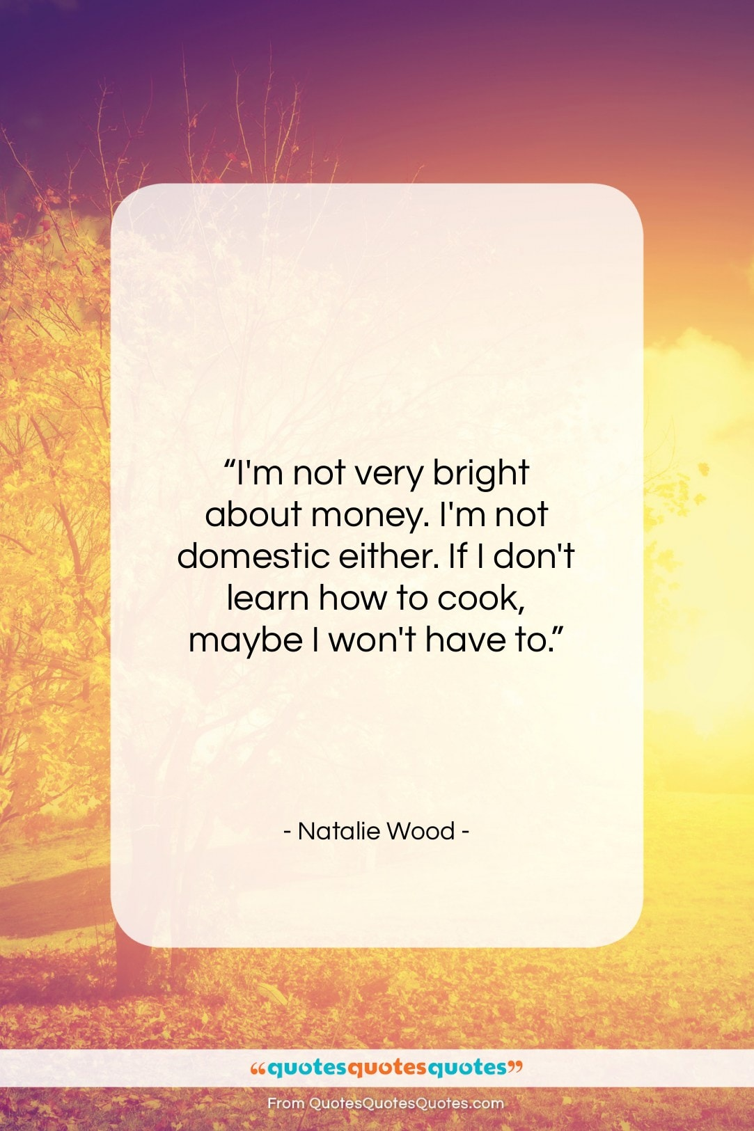 """Natalie Wood quote: """"I'm not very bright about money. I'm…""""- at QuotesQuotesQuotes.com"""