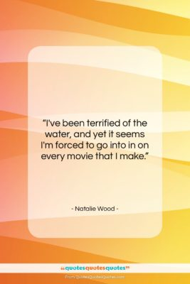 """Natalie Wood quote: """"I've been terrified of the water, and…""""- at QuotesQuotesQuotes.com"""