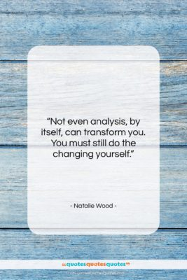 """Natalie Wood quote: """"Not even analysis, by itself, can transform…""""- at QuotesQuotesQuotes.com"""