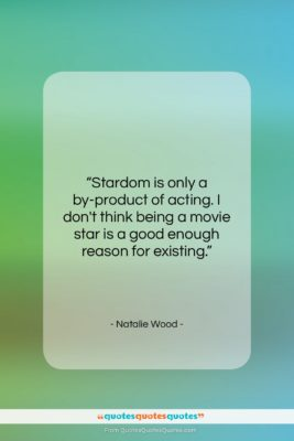 "Natalie Wood quote: ""Stardom is only a by-product of acting….""- at QuotesQuotesQuotes.com"