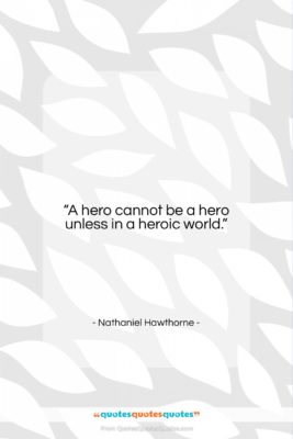 """Nathaniel Hawthorne quote: """"A hero cannot be a hero unless…""""- at QuotesQuotesQuotes.com"""