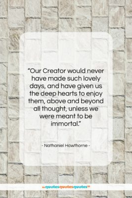 "Nathaniel Hawthorne quote: ""Our Creator would never have made such…""- at QuotesQuotesQuotes.com"