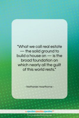 """Nathaniel Hawthorne quote: """"What we call real estate — the…""""- at QuotesQuotesQuotes.com"""