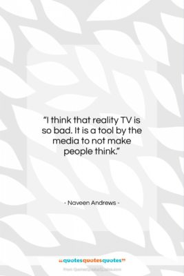 "Naveen Andrews quote: ""I think that reality TV is so…""- at QuotesQuotesQuotes.com"