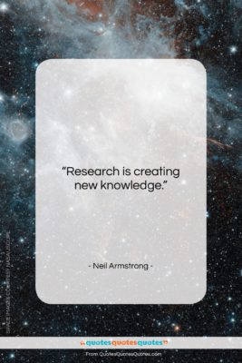 """Neil Armstrong quote: """"Research is creating new knowledge…""""- at QuotesQuotesQuotes.com"""