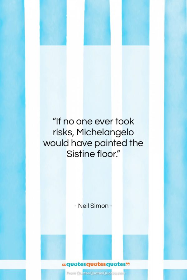 "Neil Simon quote: ""If no one ever took risks, Michelangelo…""- at QuotesQuotesQuotes.com"
