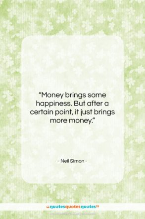"""Neil Simon quote: """"Money brings some happiness. But after a…""""- at QuotesQuotesQuotes.com"""