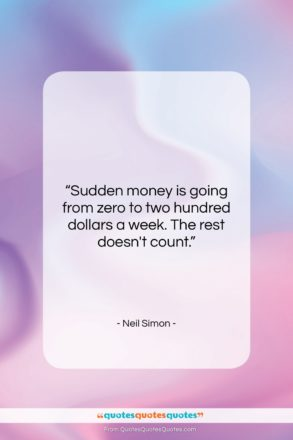 """Neil Simon quote: """"Sudden money is going from zero to…""""- at QuotesQuotesQuotes.com"""