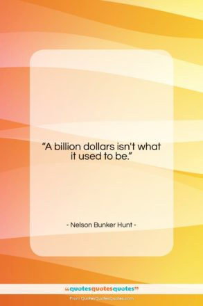 """Nelson Bunker Hunt quote: """"A billion dollars isn't what it used…""""- at QuotesQuotesQuotes.com"""