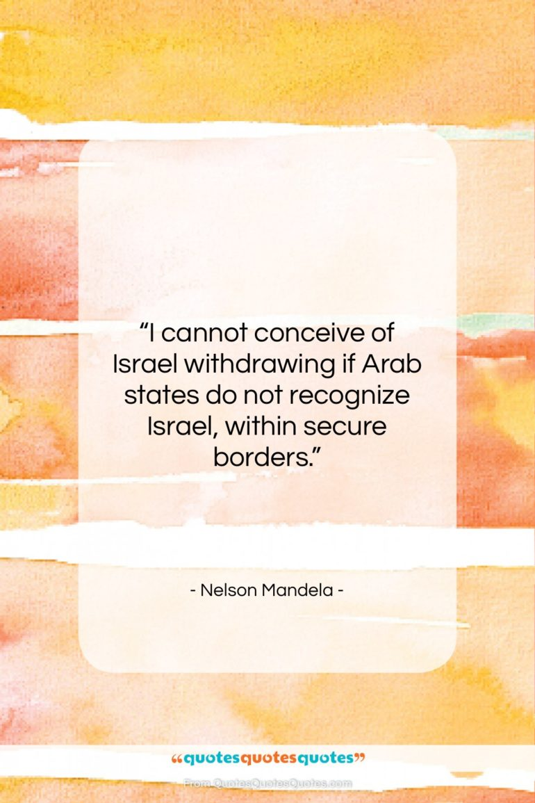 """Nelson Mandela quote: """"I cannot conceive of Israel withdrawing if…""""- at QuotesQuotesQuotes.com"""