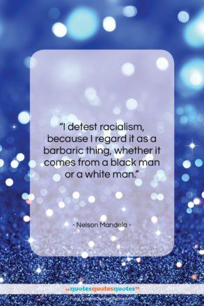 "Nelson Mandela quote: ""I detest racialism, because I regard it…""- at QuotesQuotesQuotes.com"