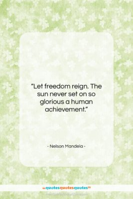 "Nelson Mandela quote: ""Let freedom reign. The sun never set…""- at QuotesQuotesQuotes.com"