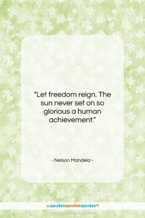 """Nelson Mandela quote: """"Let freedom reign. The sun never set…""""- at QuotesQuotesQuotes.com"""