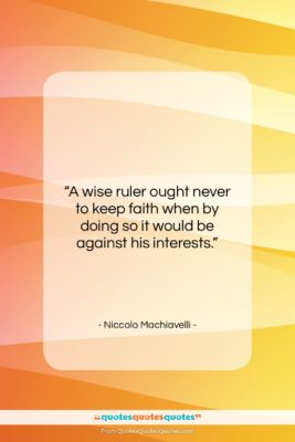 "Niccolo Machiavelli quote: ""A wise ruler ought never to keep…""- at QuotesQuotesQuotes.com"