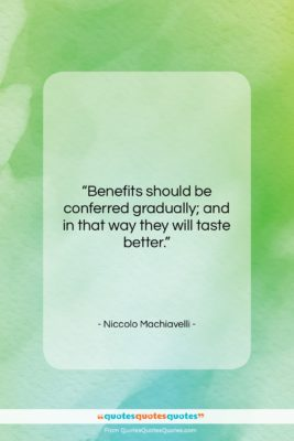 """Niccolo Machiavelli quote: """"Benefits should be conferred gradually; and in…""""- at QuotesQuotesQuotes.com"""
