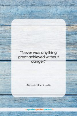 "Niccolo Machiavelli quote: ""Never was anything great achieved without…""- at QuotesQuotesQuotes.com"