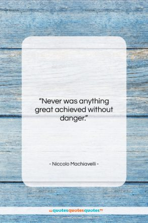 """Niccolo Machiavelli quote: """"Never was anything great achieved without…""""- at QuotesQuotesQuotes.com"""