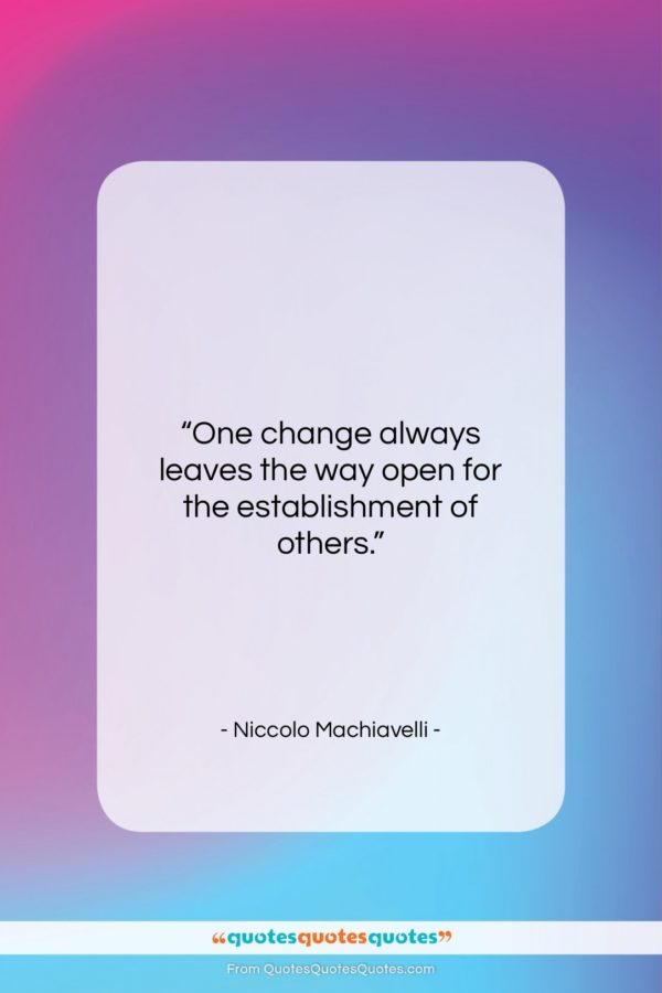 """Niccolo Machiavelli quote: """"One change always leaves the way open…""""- at QuotesQuotesQuotes.com"""