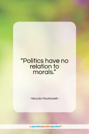"Niccolo Machiavelli quote: ""Politics have no relation to morals…""- at QuotesQuotesQuotes.com"