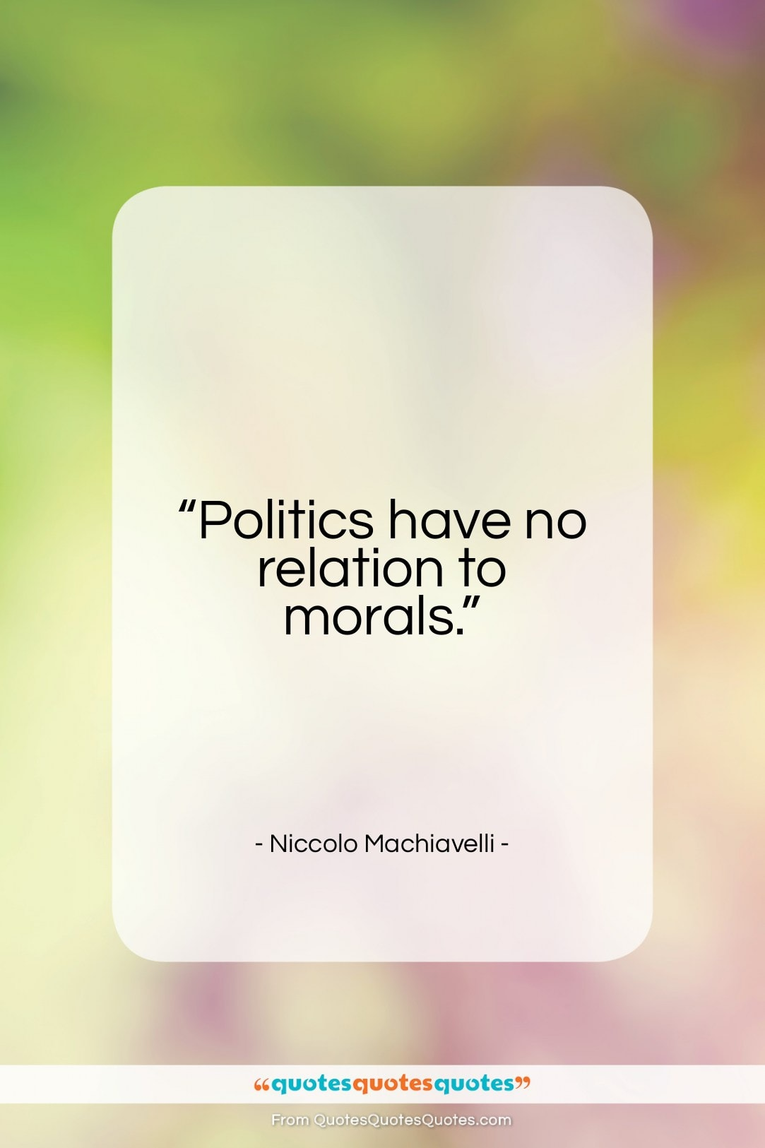"Niccolo Machiavelli quote: ""Politics have no relation to morals…""- at QuotesQuotesQuotes.com"