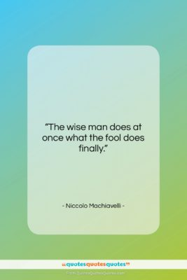 "Niccolo Machiavelli quote: ""The wise man does at once what…""- at QuotesQuotesQuotes.com"