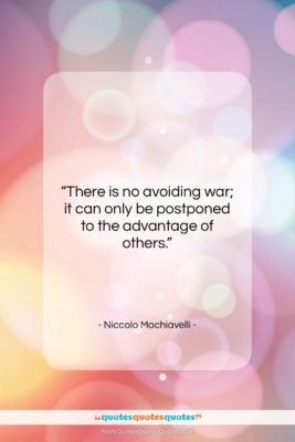 "Niccolo Machiavelli quote: ""There is no avoiding war; it can…""- at QuotesQuotesQuotes.com"