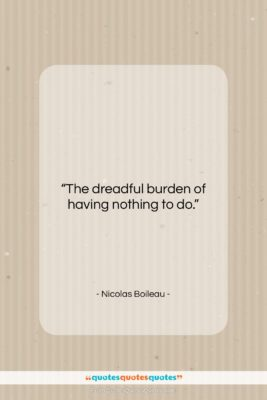 "Nicolas Boileau quote: ""The dreadful burden of having nothing to…""- at QuotesQuotesQuotes.com"