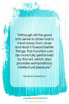"""Nicolaus Copernicus quote: """"Although all the good arts serve to…""""- at QuotesQuotesQuotes.com"""