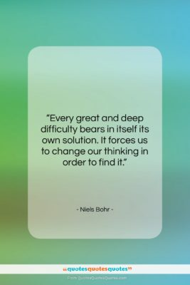 """Niels Bohr quote: """"Every great and deep difficulty bears in…""""- at QuotesQuotesQuotes.com"""