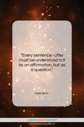 """Niels Bohr quote: """"Every sentence I utter must be understood…""""- at QuotesQuotesQuotes.com"""