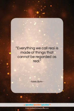 """Niels Bohr quote: """"Everything we call real is made of…""""- at QuotesQuotesQuotes.com"""