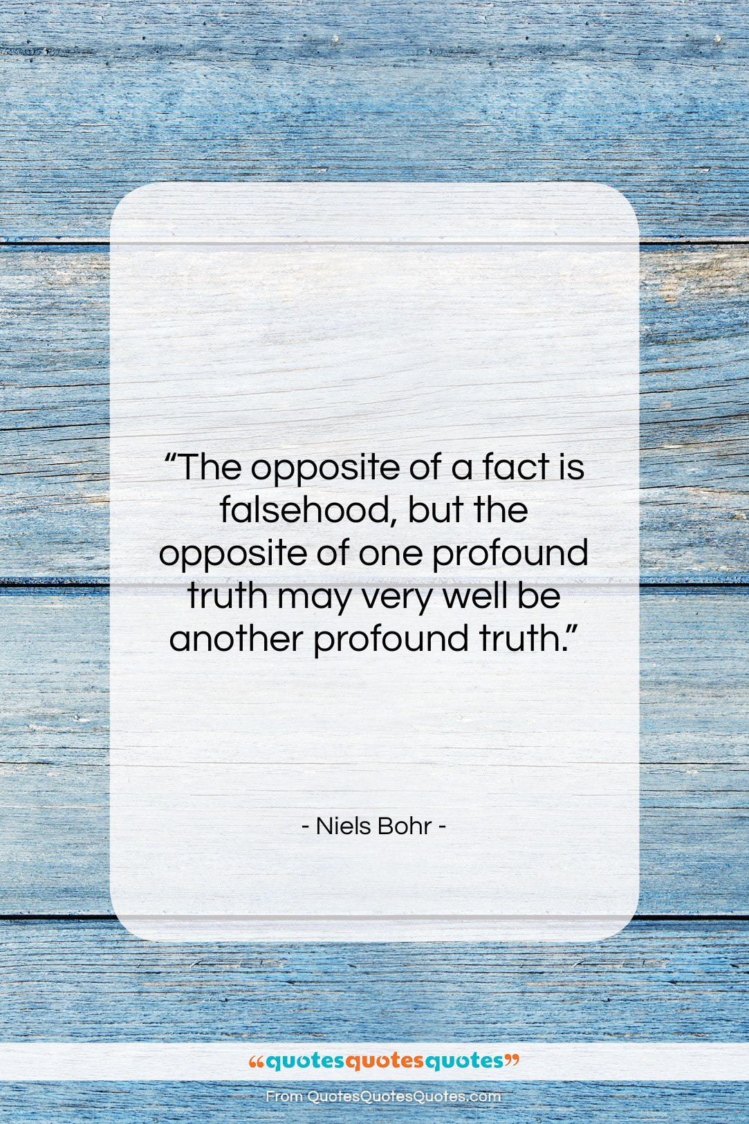 """Niels Bohr quote: """"The opposite of a fact is falsehood,…""""- at QuotesQuotesQuotes.com"""