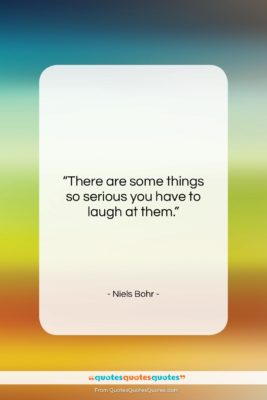 """Niels Bohr quote: """"There are some things so serious you…""""- at QuotesQuotesQuotes.com"""