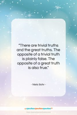 """Niels Bohr quote: """"There are trivial truths and the great…""""- at QuotesQuotesQuotes.com"""