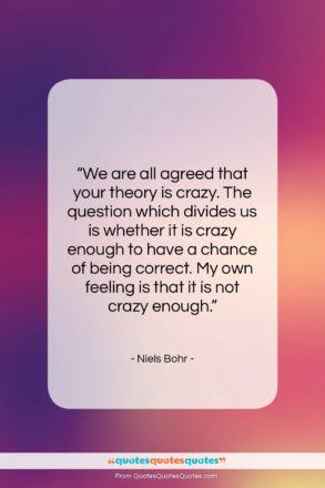 """Niels Bohr quote: """"We are all agreed that your theory…""""- at QuotesQuotesQuotes.com"""