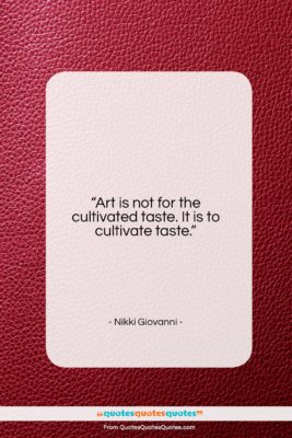 """Nikki Giovanni quote: """"Art is not for the cultivated taste….""""- at QuotesQuotesQuotes.com"""