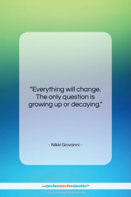 """Nikki Giovanni quote: """"Everything will change. The only question is…""""- at QuotesQuotesQuotes.com"""